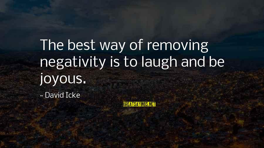 Removing Sayings By David Icke: The best way of removing negativity is to laugh and be joyous.