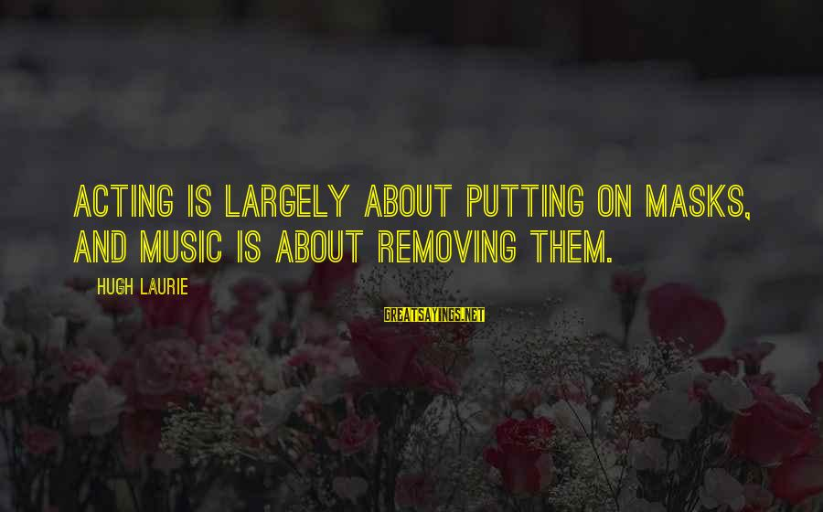 Removing Sayings By Hugh Laurie: Acting is largely about putting on masks, and music is about removing them.