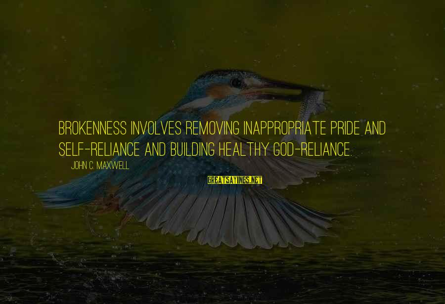 Removing Sayings By John C. Maxwell: Brokenness involves removing inappropriate pride and self-reliance and building healthy God-reliance.