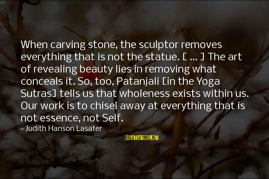 Removing Sayings By Judith Hanson Lasater: When carving stone, the sculptor removes everything that is not the statue. [ ... ]