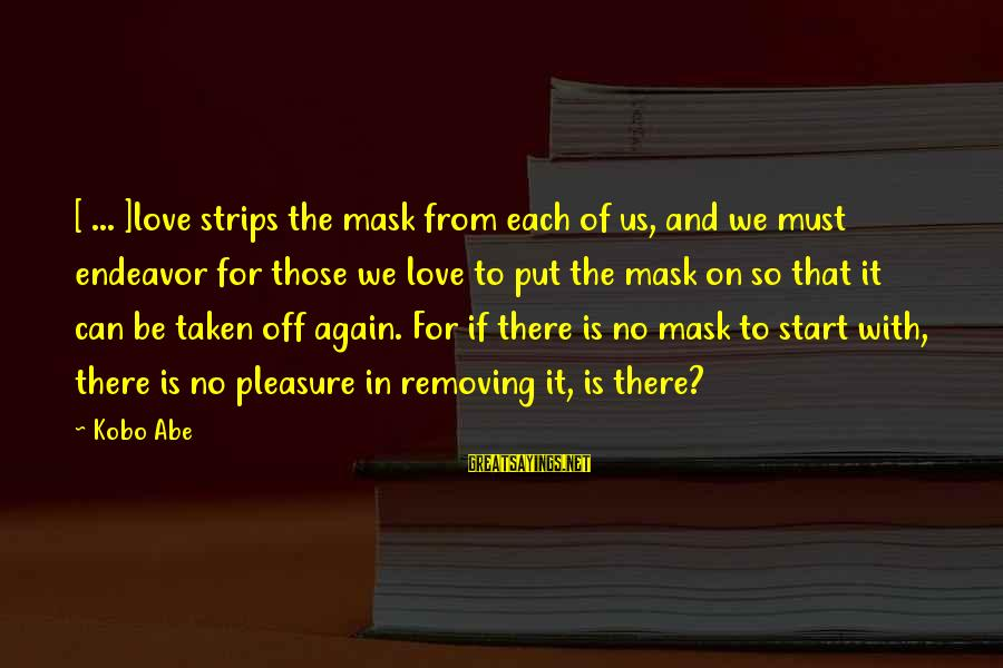 Removing Sayings By Kobo Abe: [ ... ]love strips the mask from each of us, and we must endeavor for