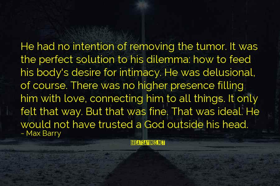 Removing Sayings By Max Barry: He had no intention of removing the tumor. It was the perfect solution to his