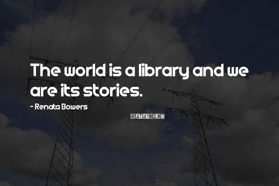 Renata Bowers Sayings: The world is a library and we are its stories.