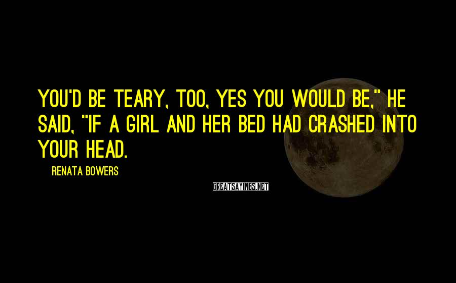 "Renata Bowers Sayings: You'd be teary, too, yes you would be,"" he said, ""if a girl and her"