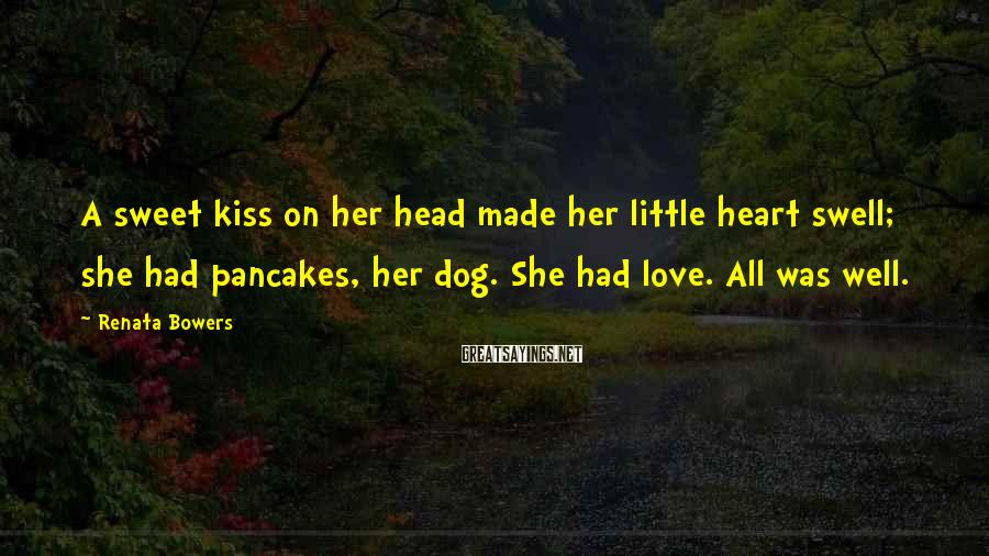 Renata Bowers Sayings: A sweet kiss on her head made her little heart swell; she had pancakes, her