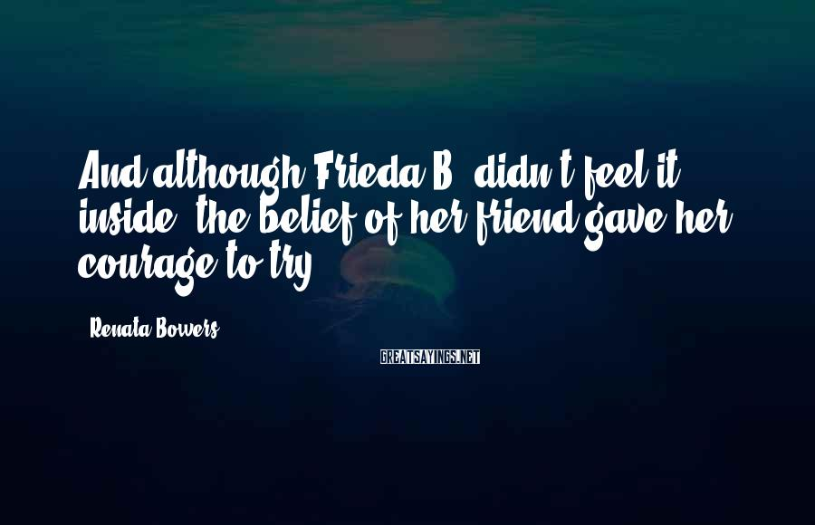 Renata Bowers Sayings: And although Frieda B. didn't feel it inside, the belief of her friend gave her