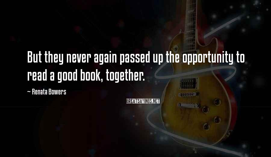 Renata Bowers Sayings: But they never again passed up the opportunity to read a good book, together.