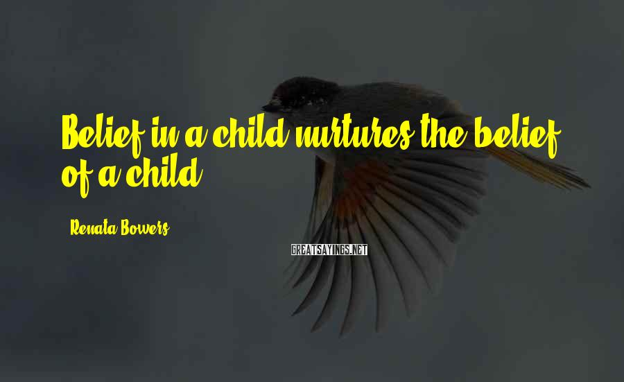 Renata Bowers Sayings: Belief in a child nurtures the belief of a child.