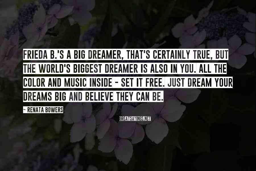 Renata Bowers Sayings: Frieda B.'s a big dreamer, that's certainly true, but the world's biggest dreamer is also