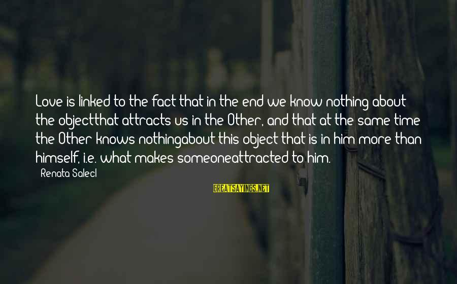 Renata Salecl Sayings By Renata Salecl: Love is linked to the fact that in the end we know nothing about the