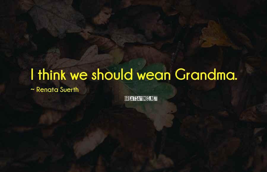 Renata Suerth Sayings: I think we should wean Grandma.