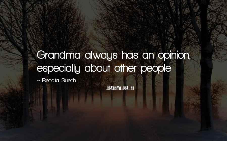 Renata Suerth Sayings: Grandma always has an opinion, especially about other people.