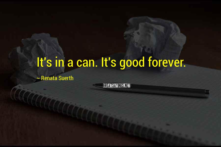 Renata Suerth Sayings: It's in a can. It's good forever.