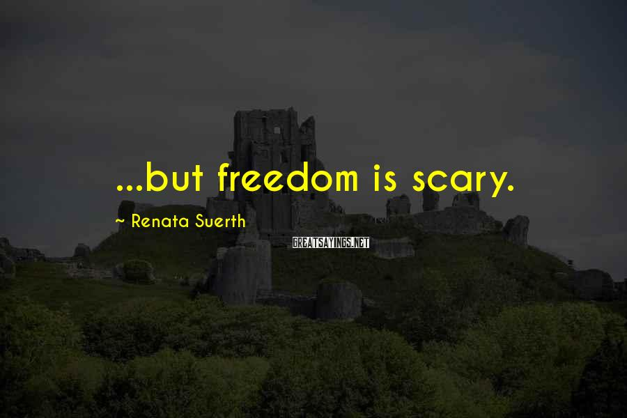 Renata Suerth Sayings: ...but freedom is scary.