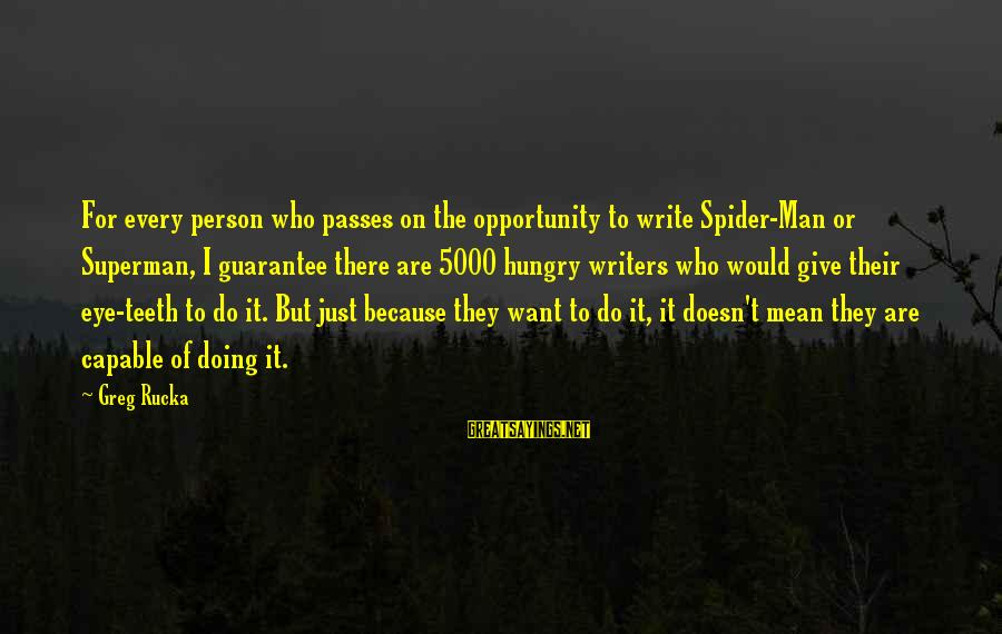 Rends Sayings By Greg Rucka: For every person who passes on the opportunity to write Spider-Man or Superman, I guarantee