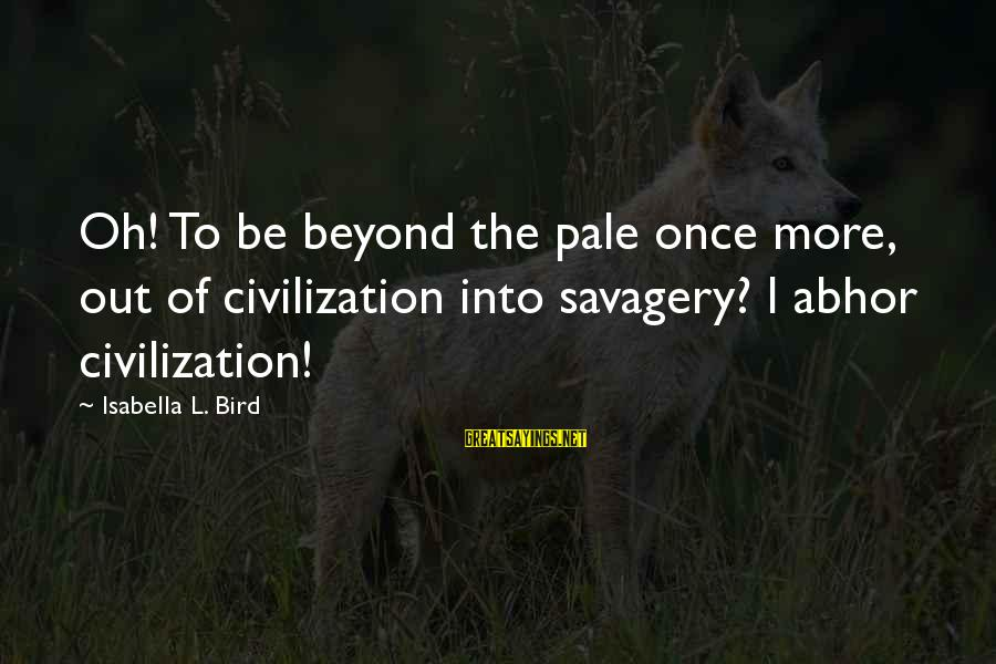 Rends Sayings By Isabella L. Bird: Oh! To be beyond the pale once more, out of civilization into savagery? I abhor