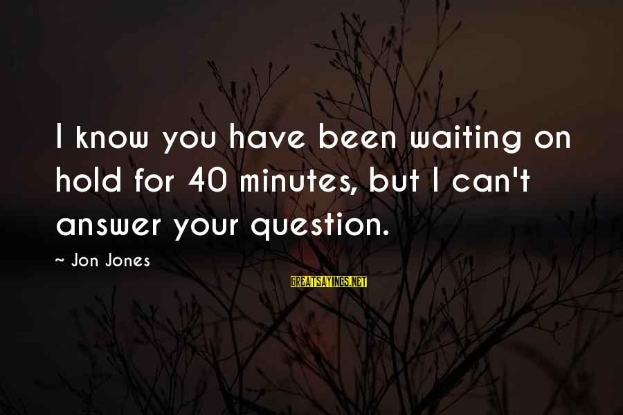 Rends Sayings By Jon Jones: I know you have been waiting on hold for 40 minutes, but I can't answer