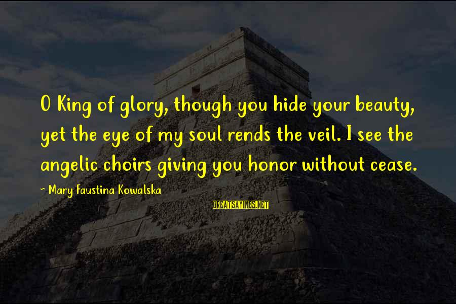 Rends Sayings By Mary Faustina Kowalska: O King of glory, though you hide your beauty, yet the eye of my soul