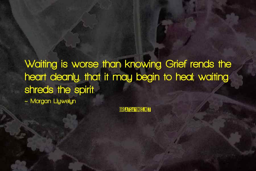 Rends Sayings By Morgan Llywelyn: Waiting is worse than knowing. Grief rends the heart cleanly, that it may begin to