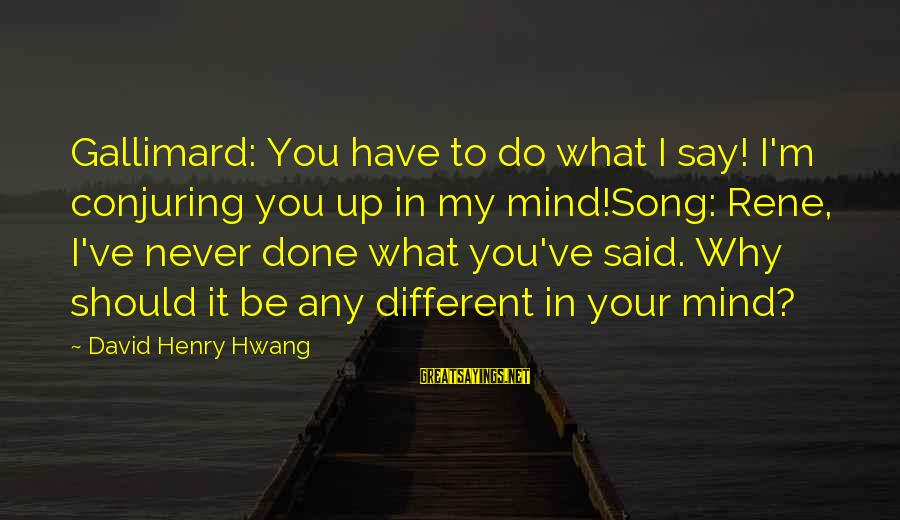 Rene Gallimard Sayings By David Henry Hwang: Gallimard: You have to do what I say! I'm conjuring you up in my mind!Song:
