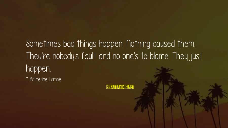 Rene Gallimard Sayings By Katherine Lampe: Sometimes bad things happen. Nothing caused them. They're nobody's fault and no one's to blame.