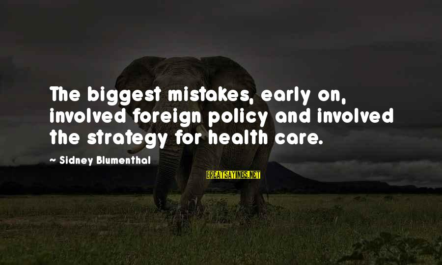 Rene Gallimard Sayings By Sidney Blumenthal: The biggest mistakes, early on, involved foreign policy and involved the strategy for health care.
