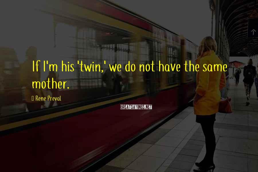 Rene Preval Sayings: If I'm his 'twin,' we do not have the same mother.