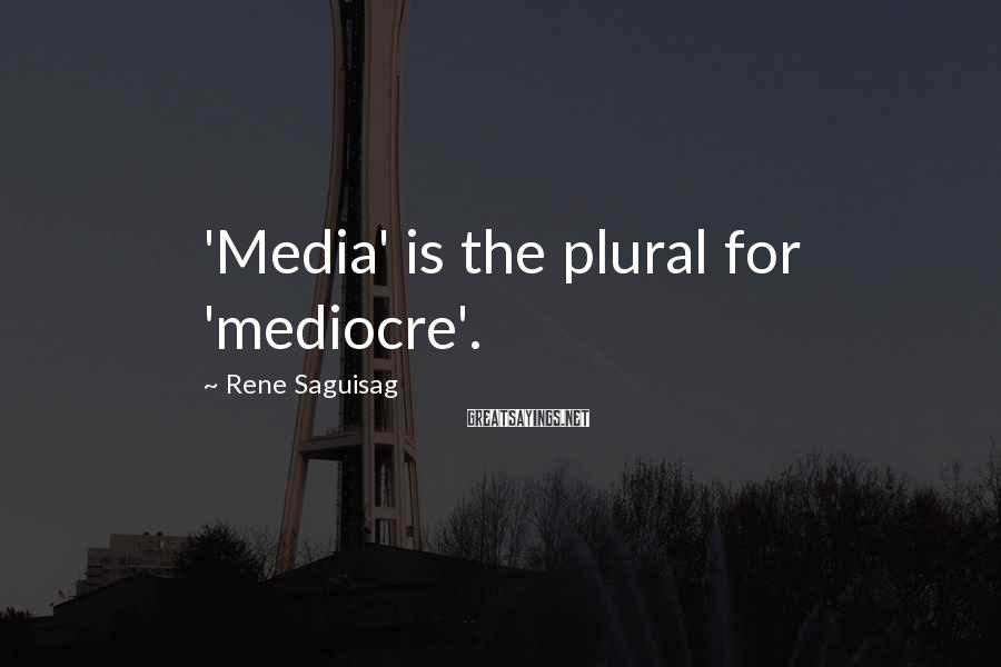Rene Saguisag Sayings: 'Media' is the plural for 'mediocre'.