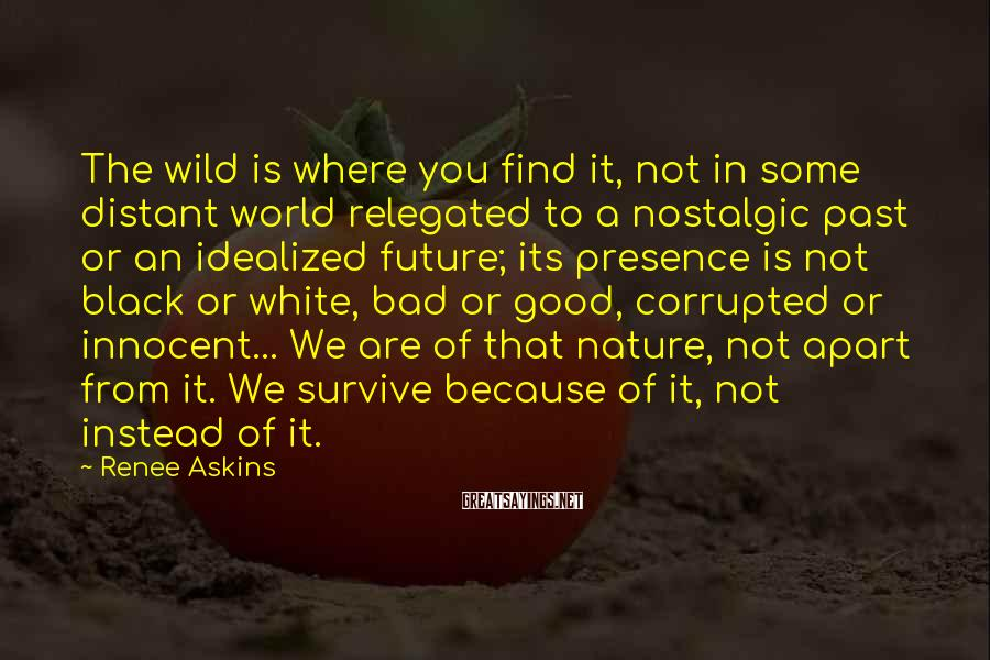 Renee Askins Sayings: The wild is where you find it, not in some distant world relegated to a