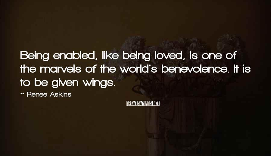 Renee Askins Sayings: Being enabled, like being loved, is one of the marvels of the world's benevolence. It