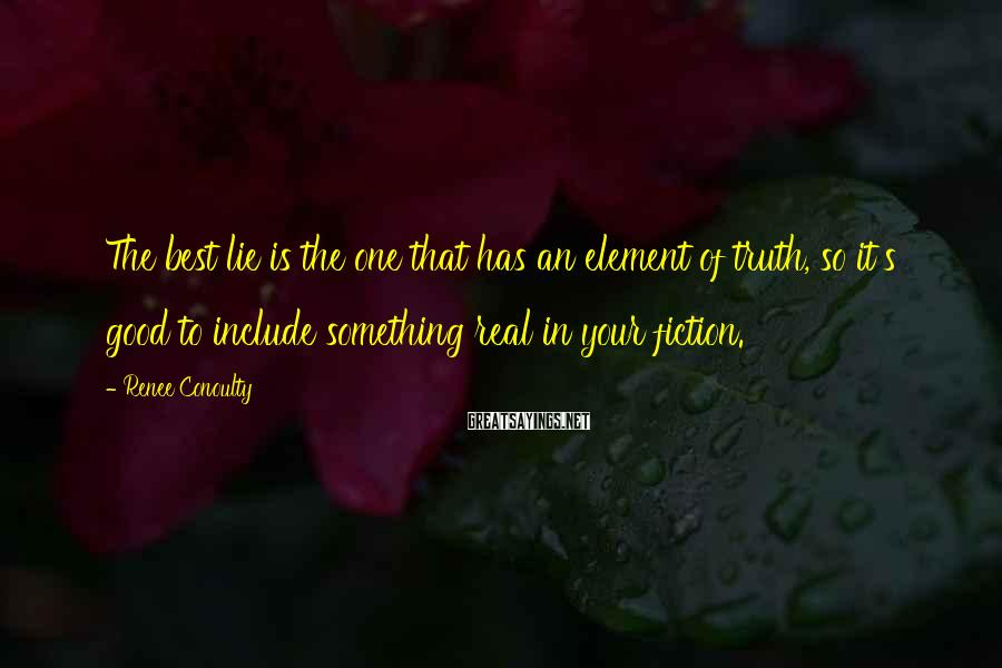 Renee Conoulty Sayings: The best lie is the one that has an element of truth, so it's good