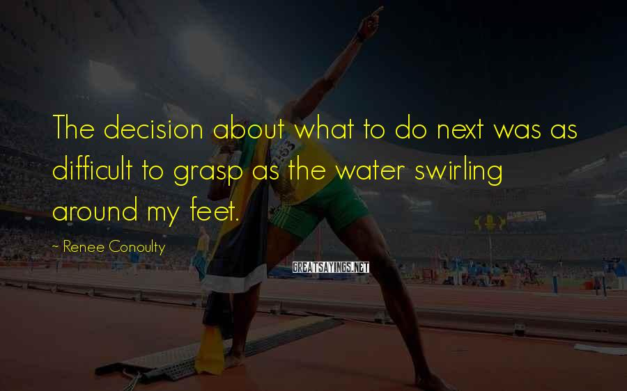 Renee Conoulty Sayings: The decision about what to do next was as difficult to grasp as the water