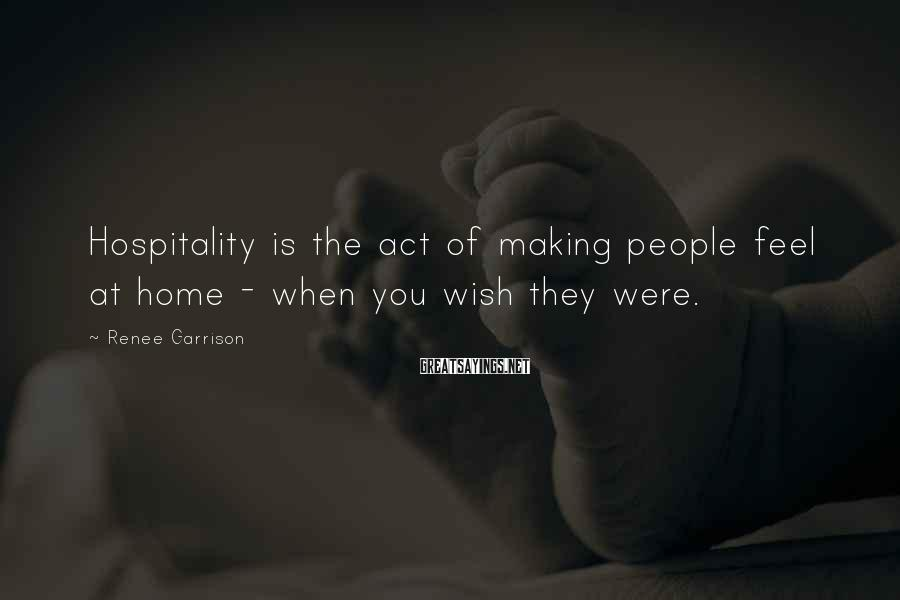 Renee Garrison Sayings: Hospitality is the act of making people feel at home - when you wish they