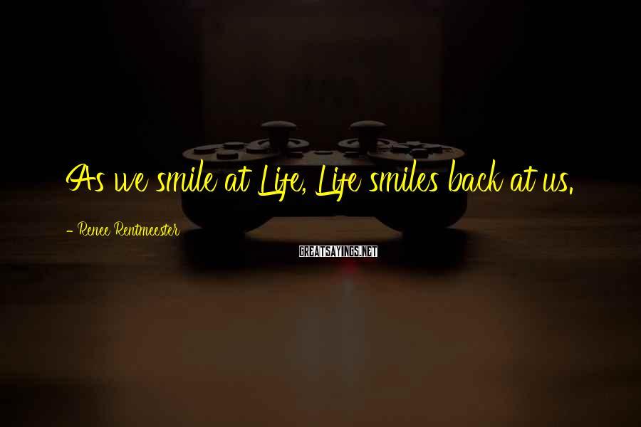 Renee Rentmeester Sayings: As we smile at Life, Life smiles back at us.