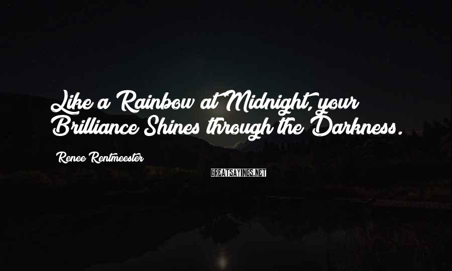 Renee Rentmeester Sayings: Like a Rainbow at Midnight, your Brilliance Shines through the Darkness.