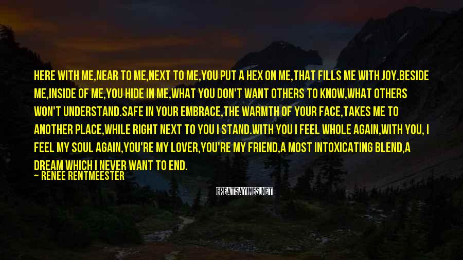 Renee Rentmeester Sayings: Here with me,Near to me,Next to me,You put a hex on me,that fills me with