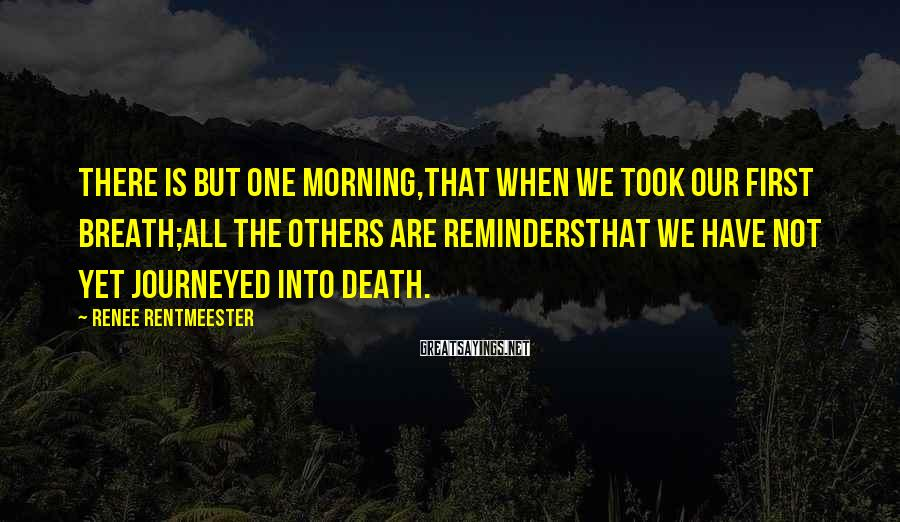 Renee Rentmeester Sayings: There is but one Morning,that when we took our first Breath;All the others are remindersthat