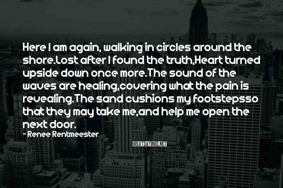 Renee Rentmeester Sayings: Here I am again, walking in circles around the shore.Lost after I found the truth,Heart
