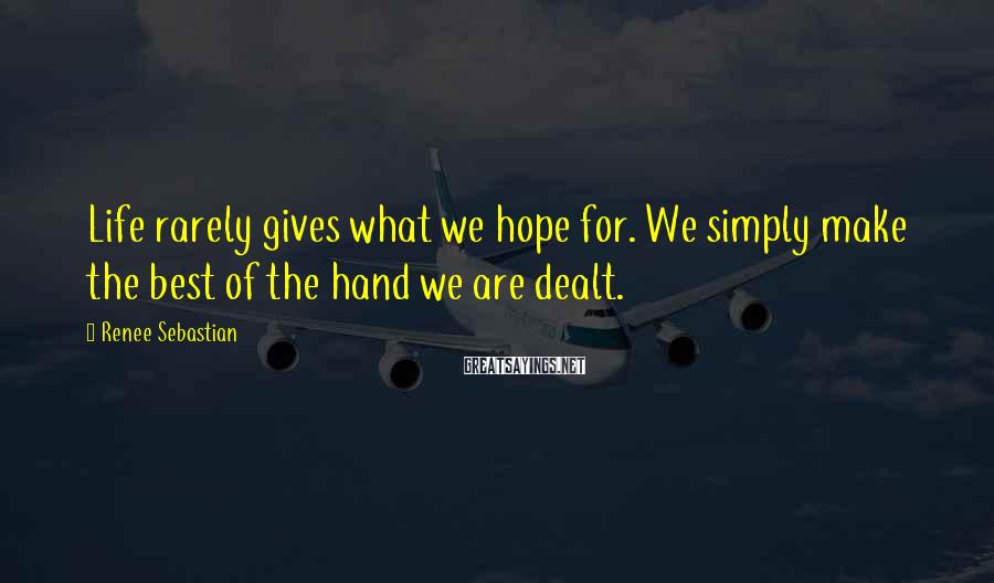 Renee Sebastian Sayings: Life rarely gives what we hope for. We simply make the best of the hand
