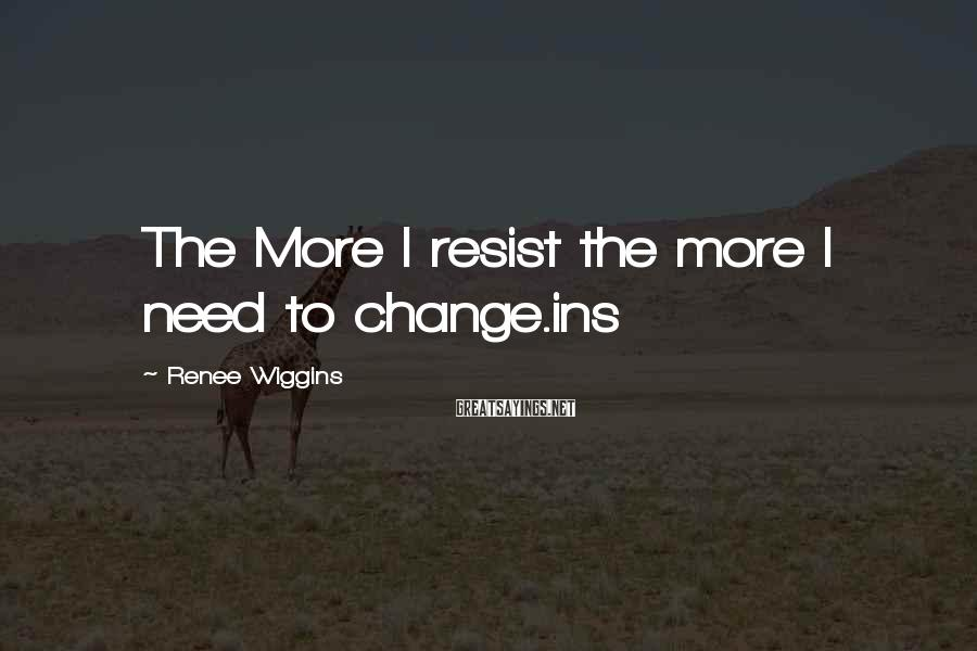 Renee Wiggins Sayings: The More I resist the more I need to change.ins