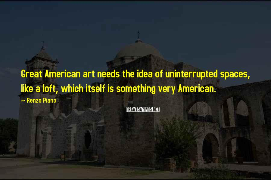 Renzo Piano Sayings: Great American art needs the idea of uninterrupted spaces, like a loft, which itself is
