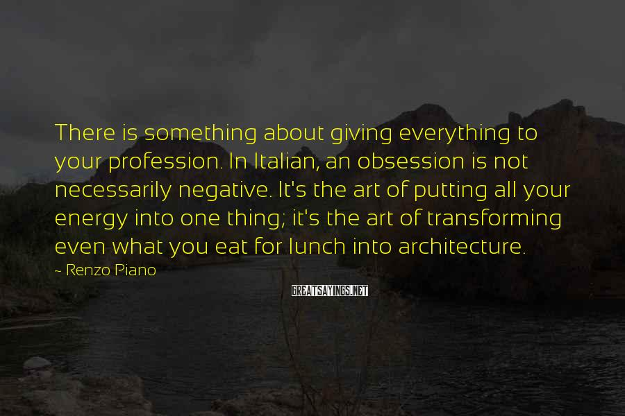 Renzo Piano Sayings: There is something about giving everything to your profession. In Italian, an obsession is not
