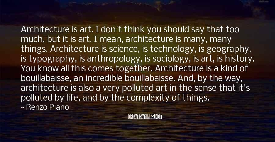 Renzo Piano Sayings: Architecture is art. I don't think you should say that too much, but it is