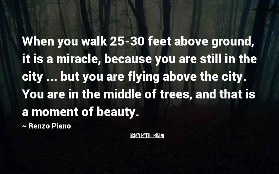 Renzo Piano Sayings: When you walk 25-30 feet above ground, it is a miracle, because you are still