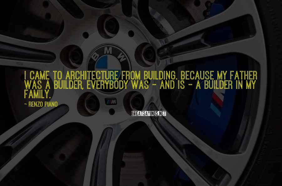 Renzo Piano Sayings: I came to architecture from building. Because my father was a builder, everybody was -
