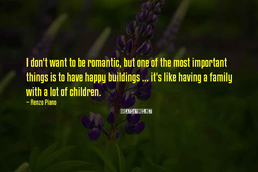 Renzo Piano Sayings: I don't want to be romantic, but one of the most important things is to