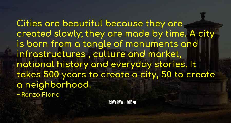 Renzo Piano Sayings: Cities are beautiful because they are created slowly; they are made by time. A city