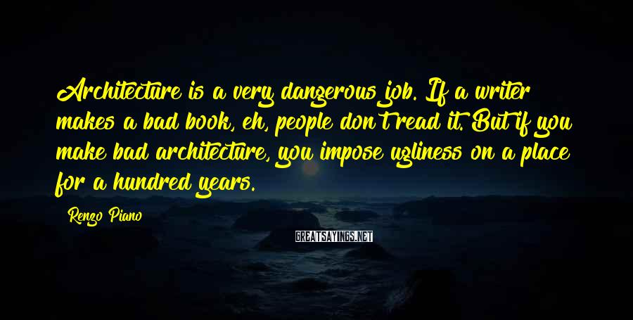 Renzo Piano Sayings: Architecture is a very dangerous job. If a writer makes a bad book, eh, people