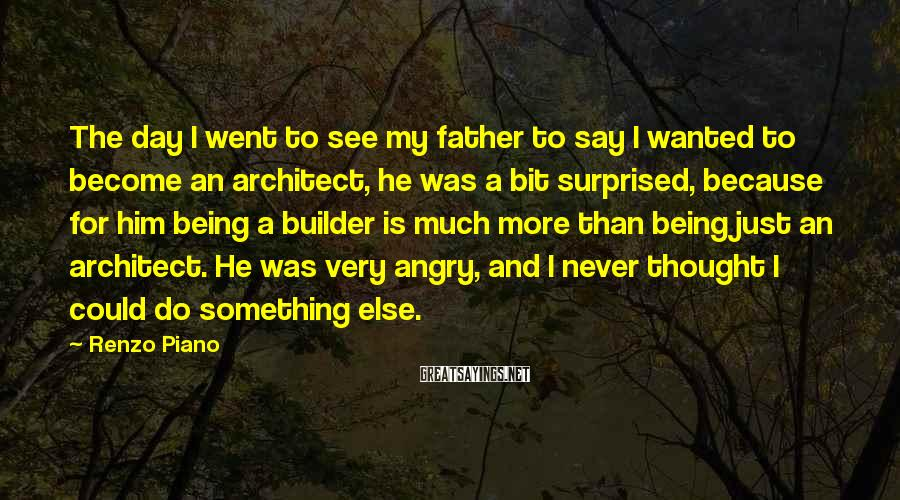 Renzo Piano Sayings: The day I went to see my father to say I wanted to become an