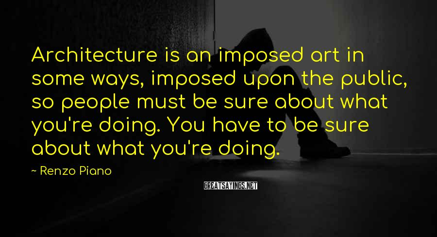 Renzo Piano Sayings: Architecture is an imposed art in some ways, imposed upon the public, so people must
